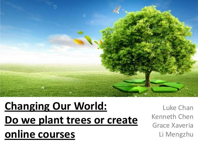 Changing Our World: Do we plant trees or create online courses  Luke Chan Kenneth Chen Grace Xaveria Li Mengzhu