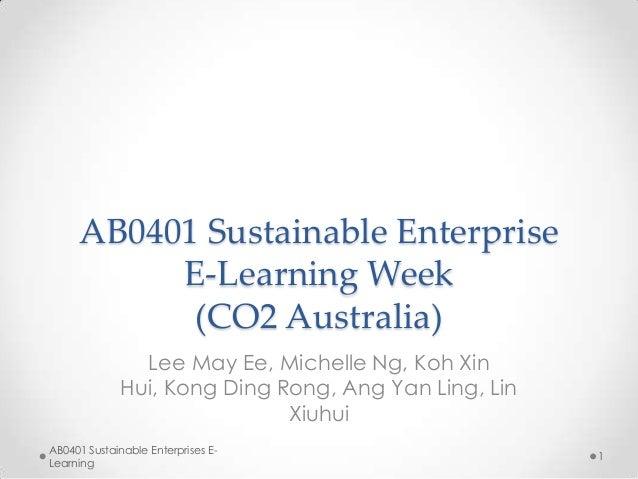 AB0401 Sustainable Enterprise E-Learning Week (CO2 Australia) Lee May Ee, Michelle Ng, Koh Xin Hui, Kong Ding Rong, Ang Ya...