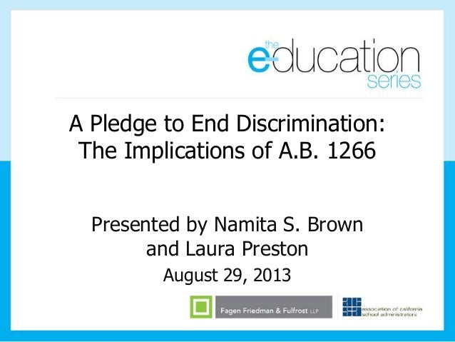 A Pledge to End Discrimination: The Implications of A.B. 1266 Presented by Namita S. Brown and Laura Preston August 29, 20...