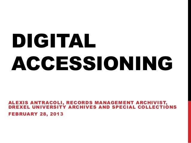 DIGITALACCESSIONINGALEXIS ANTRACOLI, RECORDS MANAGEMENT ARCHIVIST,DREXEL UNIVERSITY ARCHIVES AND SPECIAL COLLECTIONSFEBRUA...