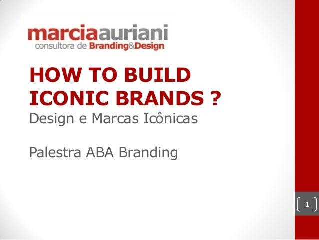 HOW TO BUILDICONIC BRANDS ?Design e Marcas IcônicasPalestra ABA Branding                           1
