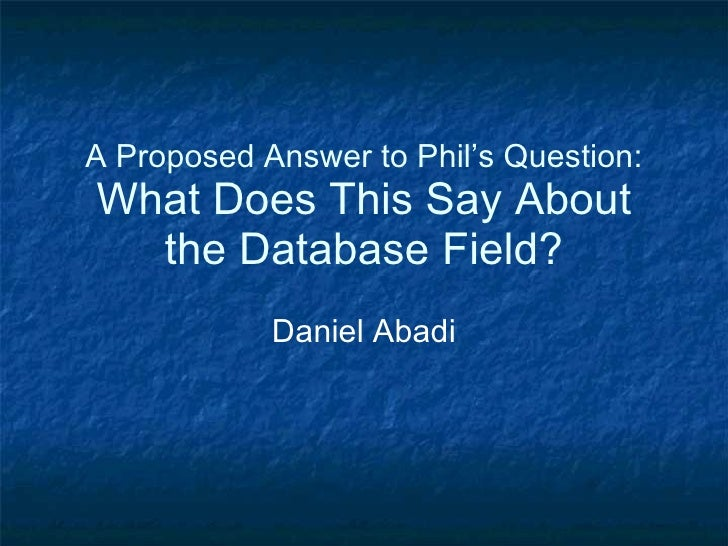 A Proposed Answer to Phil's Question: What Does This Say About the Database Field? Daniel Abadi