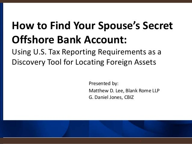 1 How to Find Your Spouse's Secret Offshore Bank Account: Using U.S. Tax Reporting Requirements as a Discovery Tool for Lo...