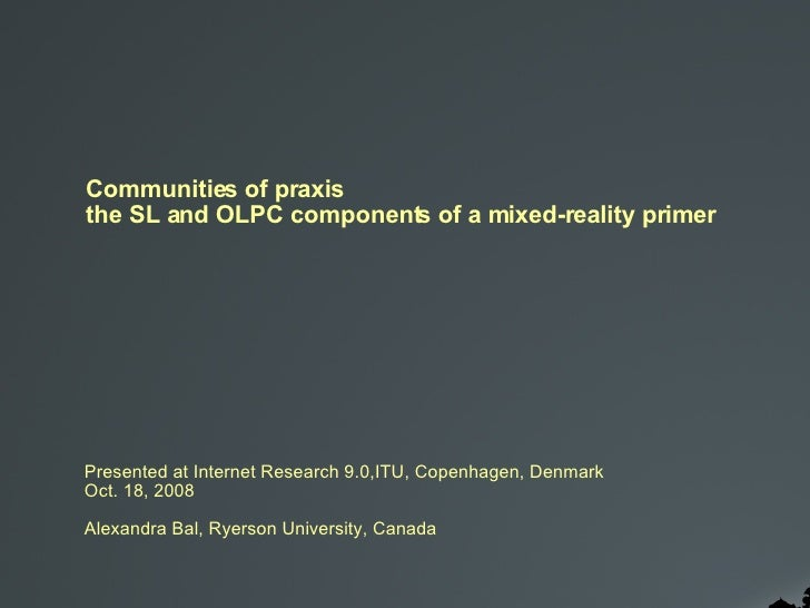 Communities of praxis the SL and OLPC components of a mixed-reality primer Presented at Internet Research 9.0,ITU, Copenha...