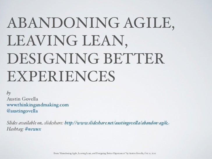 ABANDONING AGILE,LEAVING LEAN,DESIGNING BETTEREXPERIENCESbyAustin Govellawww.thinkingandmaking.com@austingovellaSlides ava...