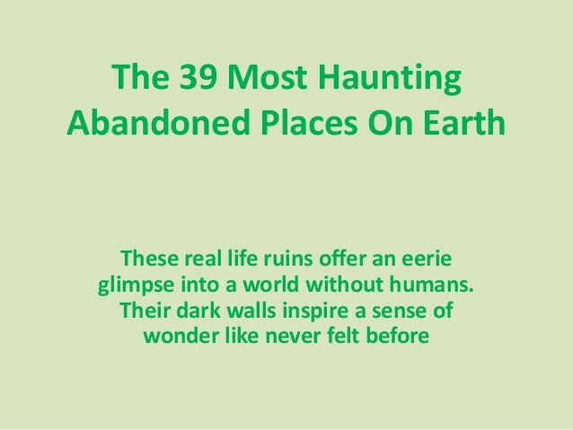 The 39 Most Haunting Abandoned Places On Earth  These real life ruins offer an eerie glimpse into a world without humans. ...