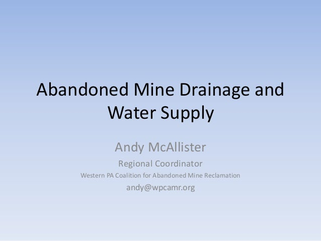 Abandoned Mine Drainage and Water Supply Andy McAllister Regional Coordinator Western PA Coalition for Abandoned Mine Recl...
