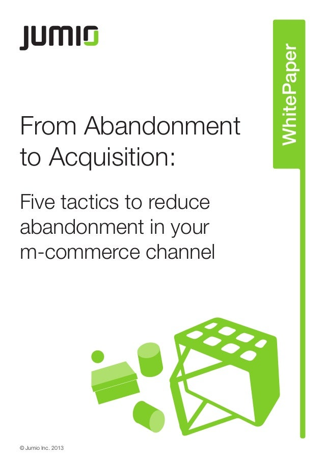 From Abandonment to Acquisition: Five tactics to reduce abandonment in your m-commerce channel © Jumio Inc. 2013 WhitePaper