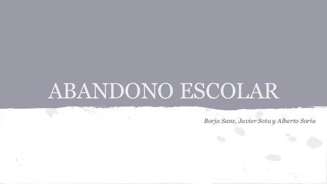 ABANDONO ESCOLAR  Borja Sanz, Javier Sota y Alberto Soria