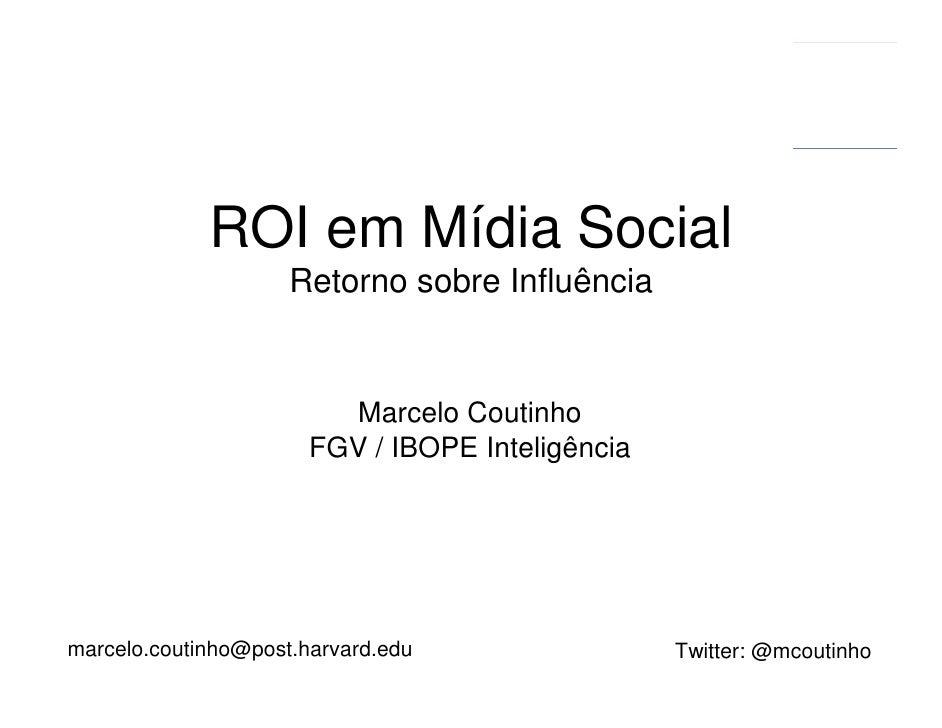 ROI em Mídia Social                      Retorno sobre Influência                            Marcelo Coutinho             ...