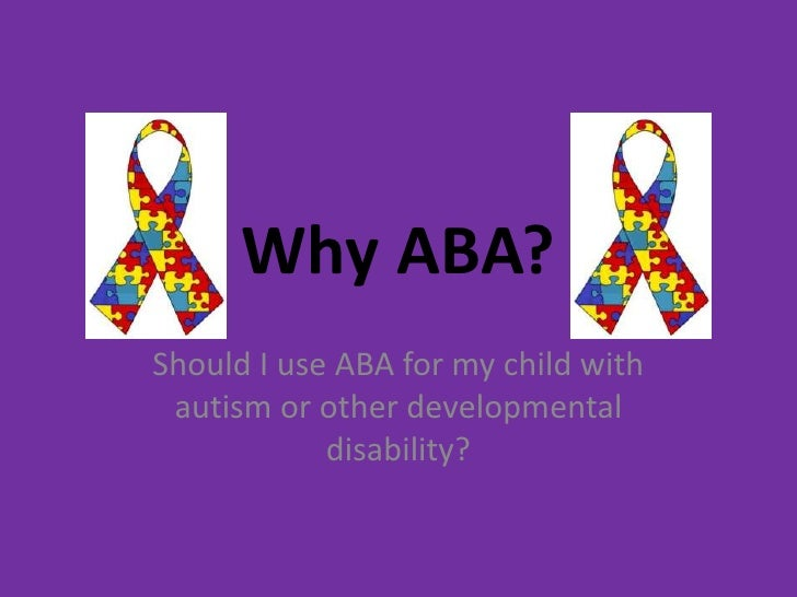 Why ABA? Should I use ABA for my child with  autism or other developmental             disability?