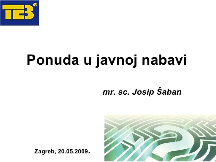 Ponuda u javnoj nabavi                            mr. sc. Josip Šaban      Zagreb, 20.05.2009   .                         1