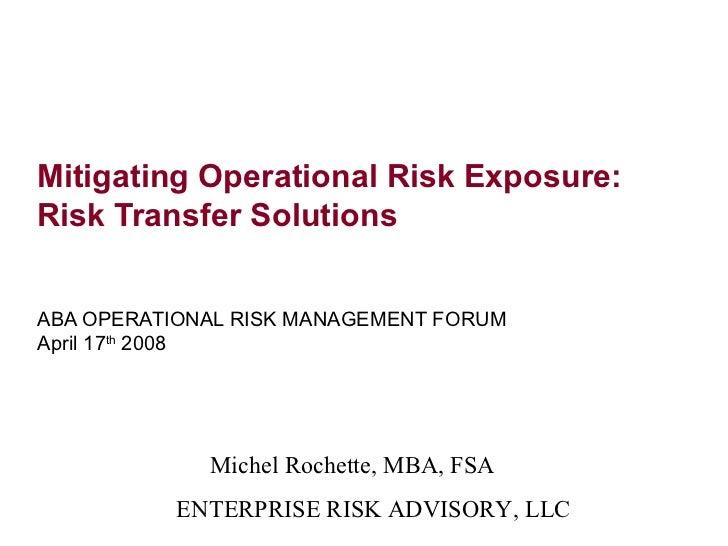 Mitigating Operational Risk Exposure:Risk Transfer SolutionsABA OPERATIONAL RISK MANAGEMENT FORUMApril 17th 2008          ...