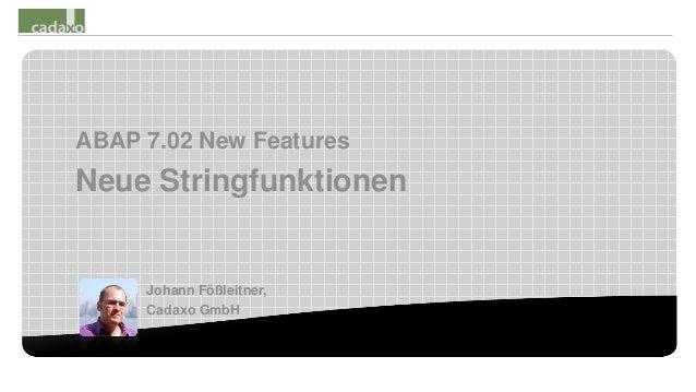 ABAP 7.02 New FeaturesNeue Stringfunktionen     Johann Fößleitner,     Cadaxo GmbH