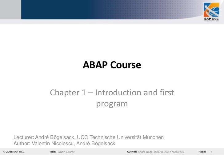 ABAP Course              Chapter 1 – Introduction and first                          programLecturer: André Bögelsack, UCC...