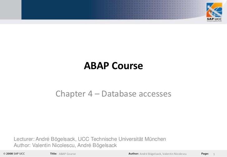 ABAP Course                Chapter 4 – Database accessesLecturer: André Bögelsack, UCC Technische Universität MünchenAutho...