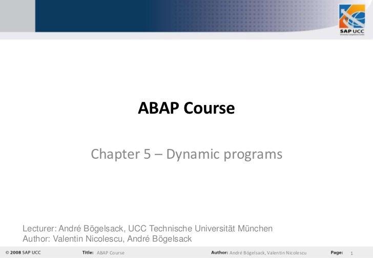 ABAP Course                Chapter 5 – Dynamic programsLecturer: André Bögelsack, UCC Technische Universität MünchenAuthor...