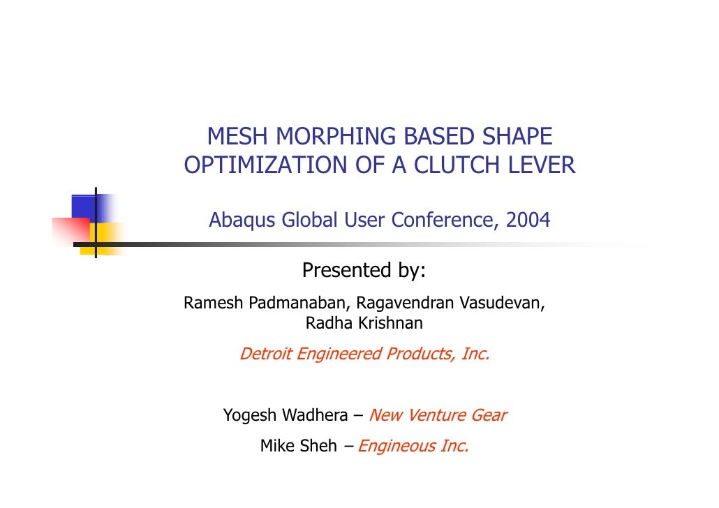 MESH MORPHING BASED SHAPE OPTIMIZATION OF A CLUTCH LEVER    Abaqus Global User Conference, 2004                Presented b...
