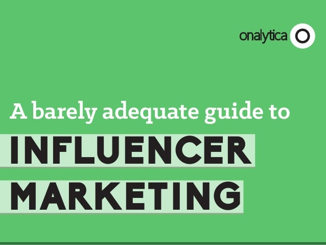 onalytica  A barely adequate guide to  INFLUENCER MARKETING