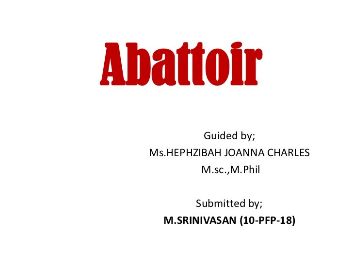 Abattoir           Guided by;  Ms.HEPHZIBAH JOANNA CHARLES           M.sc.,M.Phil          Submitted by;    M.SRINIVASAN (...
