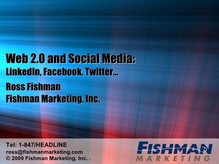 Web 2.0 and Social Media:  LinkedIn, Facebook, Twitter… Ross Fishman Fishman Marketing, Inc. Tel: 1-847/HEADLINE [email_ad...