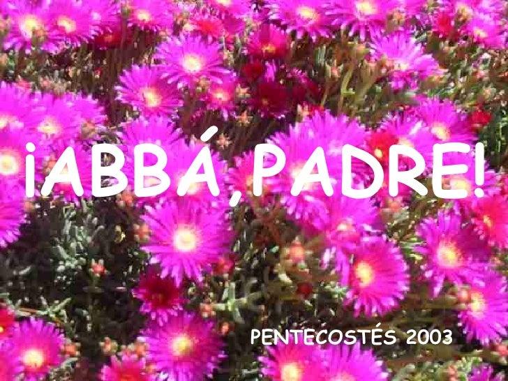 PENTECOSTÉS 2003 ¡ABBÁ,PADRE!