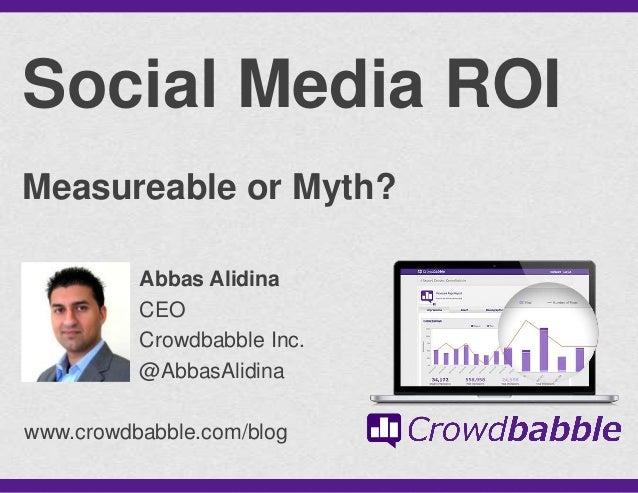 @AbbasAlidinaSocial Media ROIMeasureable or Myth?www.crowdbabble.com/blogAbbas AlidinaCEOCrowdbabble Inc.@AbbasAlidina