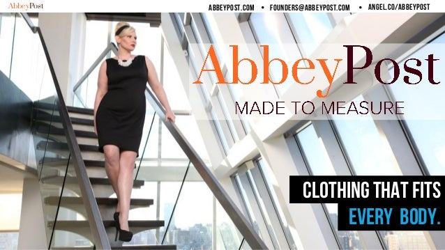 AbbeyPost   abbeypost.com Ÿ   founders@abbeypost.com Ÿ   angel.co/abbeypost CLOTHING THAT FITS Every body.
