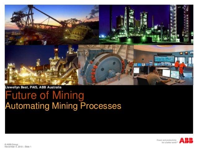 Llewellyn Best, PAIS, ABB Australia  Future of Mining Automating Mining Processes  © ABB Group November 4, 2013 | Slide 1