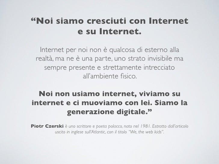 """""""Noi siamo cresciuti con Internet         e su Internet.   Internet per noi non è qualcosa di esterno alla  realtà, ma ne ..."""