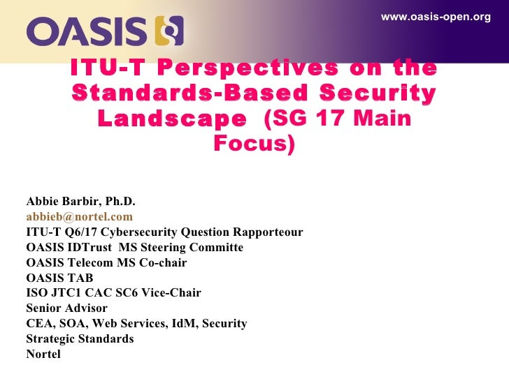 ITU-T Perspectives on the Standards-Based Security Landscape   (SG 17 Main Focus) www.oasis-open.org Abbie Barbir, Ph.D. [...