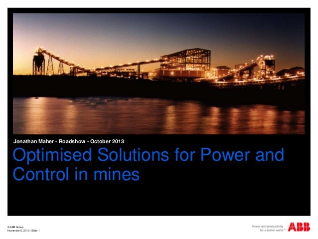 Jonathan Maher - Roadshow - October 2013  Optimised Solutions for Power and Control in mines © ABB Group November 5, 2013 ...