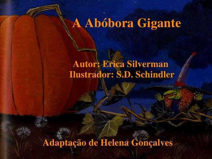 A Abóbora Gigante Autor: Erica Silverman  Ilustrador: S.D. Schindler Adaptação de Helena Gonçalves