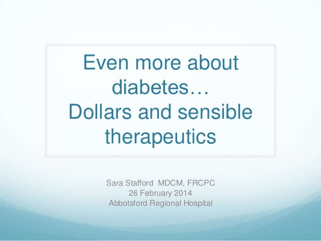 Even more about diabetes… Dollars and sensible therapeutics Sara Stafford MDCM, FRCPC 26 February 2014 Abbotsford Regional...