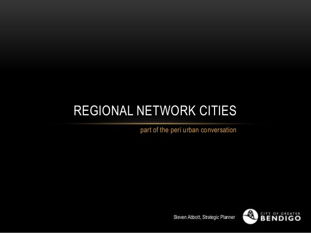REGIONAL NETWORK CITIES part of the peri urban conversation  Steven Abbott, Strategic Planner