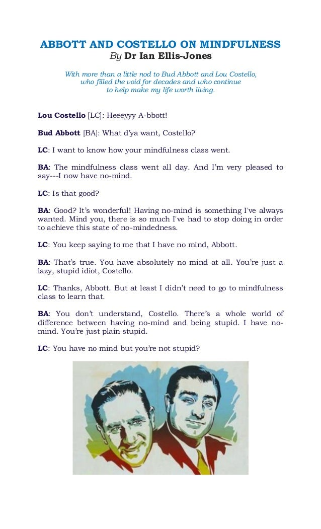 ABBOTT AND COSTELLO ON MINDFULNESS By Dr Ian Ellis-Jones With more than a little nod to Bud Abbott and Lou Costello, who f...