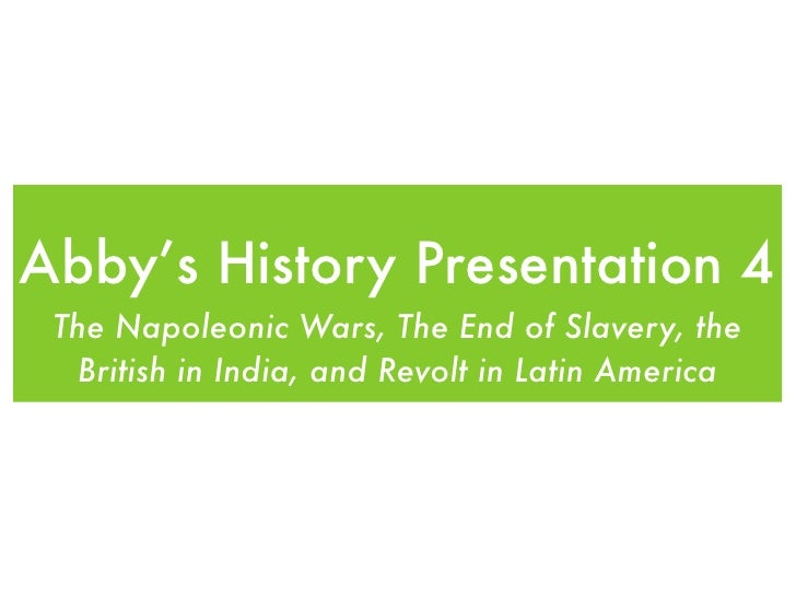 Abby's History Presentation 4 The Napoleonic Wars, The End of Slavery, the   British in India, and Revolt in Latin America