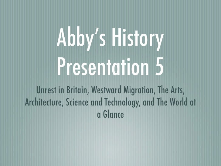 Abby's History         Presentation 5   Unrest in Britain, Westward Migration, The Arts,Architecture, Science and Technolo...