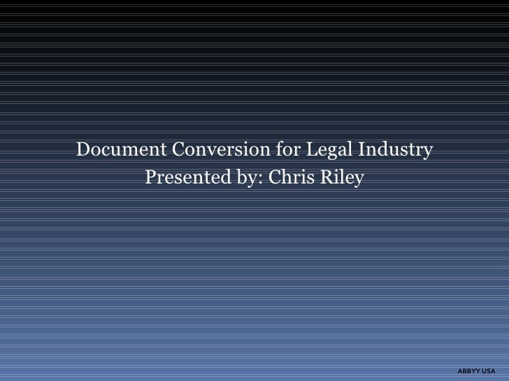 Document Conversion for Legal Industry Presented by: Chris Riley ABBYY USA