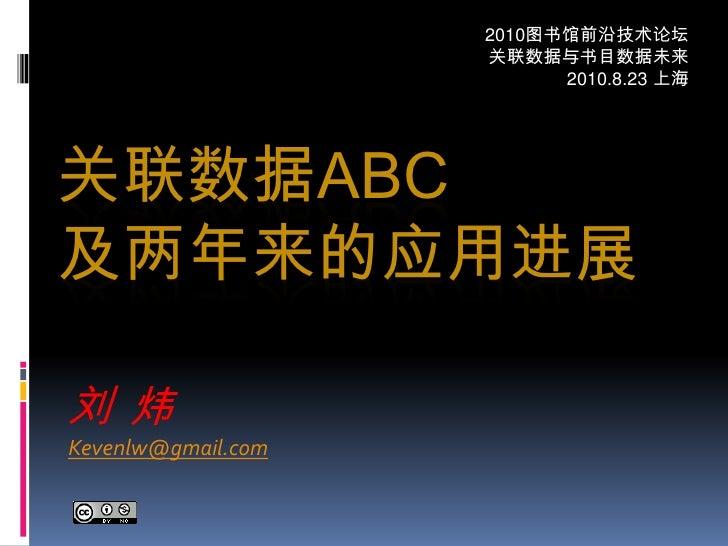 2010图书馆前沿技术论坛<br />关联数据与书目数据未来<br />2010.8.23 上海<br />关联数据ABC及两年来的应用进展<br />刘  炜<br />Kevenlw@gmail.com<br />