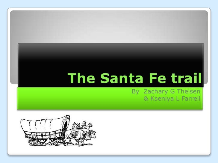 The Santa Fe trail        By Zachary G Theisen           & Kseniya L Farrell