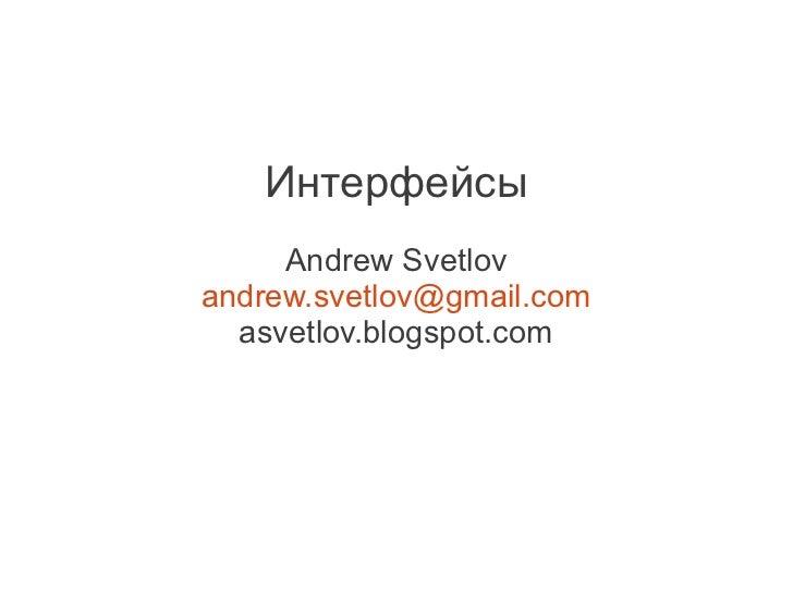 Интерфейсы     Andrew Svetlovandrew.svetlov@gmail.com  asvetlov.blogspot.com