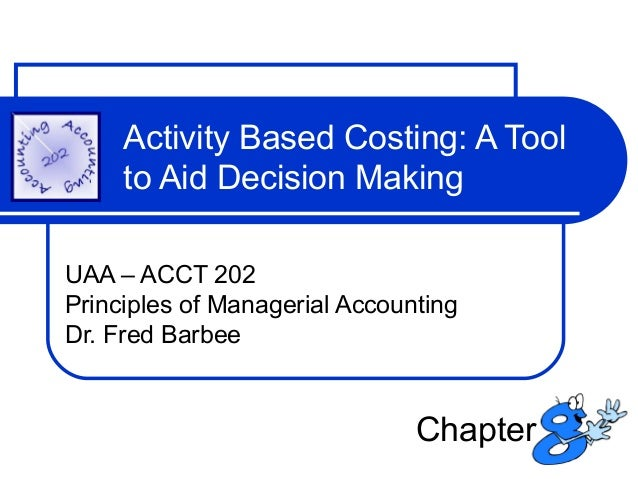 Activity Based Costing: A Tool to Aid Decision Making UAA – ACCT 202 Principles of Managerial Accounting Dr. Fred Barbee  ...