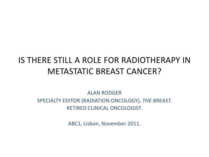 IS THERE STILL A ROLE FOR RADIOTHERAPY IN       METASTATIC BREAST CANCER?                       ALAN RODGER    SPECIALTY E...