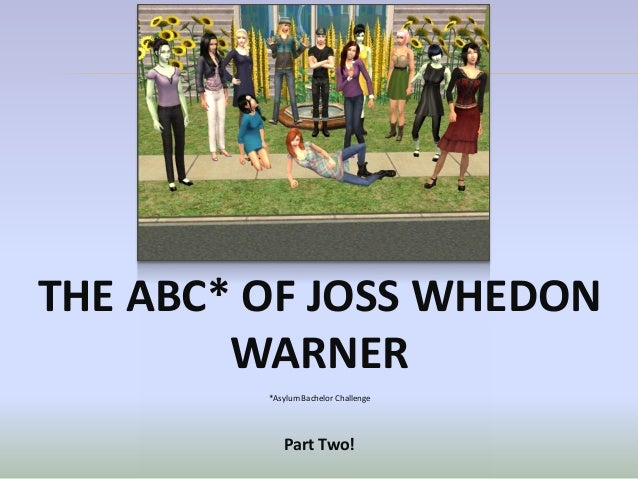 THE ABC* OF JOSS WHEDON        WARNER         *Asylum Bachelor Challenge            Part Two!