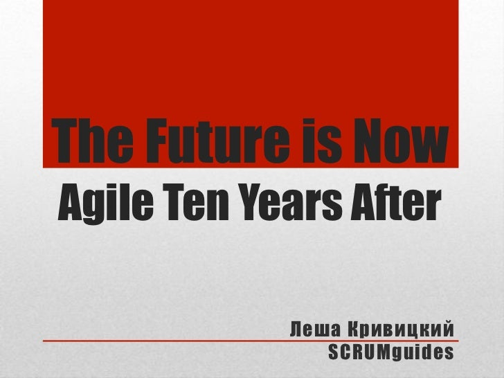 "The Future is NowAgile Ten Years After            !""#$ %&()*+               SCRUMguides"