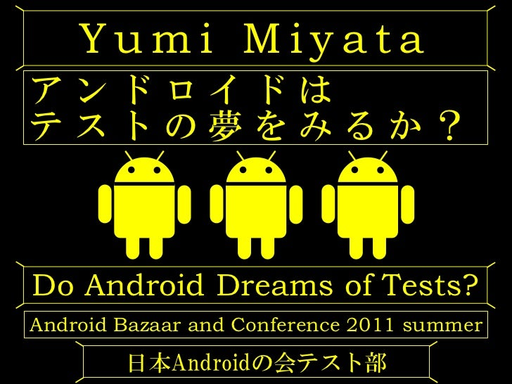 Yumi Miyataアンドロイドはテストの夢をみるか?Do Android Dreams of Tests?Android Bazaar and Conference 2011 summer        日本Androidの会テスト部