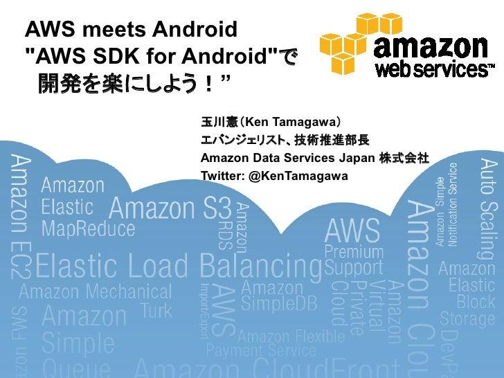"AWS meets Android ""AWS SDK for Android""で  開発を楽にしよう!""               玉川憲'Ken Tamagawa(               エバンジェリスト、技術推進部長        ..."