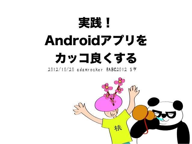 実践!Androidアプリを  カッコ良くする2012/10/20 adamrocker @ABC2012 S市