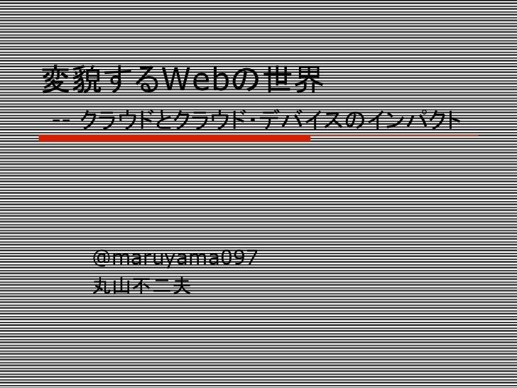 変貌するWebの世界-- クラウドとクラウド・デバイスのインパクト  @maruyama097  丸山不二夫